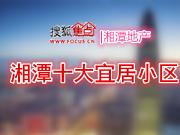 搜狐焦点  |  走进湘潭十大宜居小区