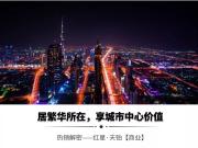 【解密热销】红星天铂商业篇 — — 国际都会精筑美好生活