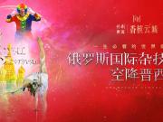 保利世茂·香槟云城丨俄罗斯国际杂技艺术节首次空降晋西!