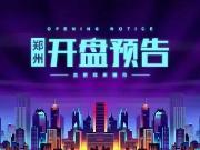 本周末郑州4盘齐开 主城区热盘集中入市!