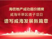 海信地产9月28日成功摘牌威海靖子地块,筑造烟威第7城!