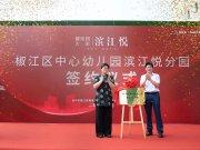 安居立于幼——贺椒江区中心幼儿园滨江悦分园签约仪式圆满成功