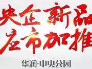 【推新品】华润中央公园,新品应市加推,火热预约中!