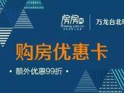 福利来啦!万龙台北明珠项目房房网客户可凭卡享受额外99折优惠