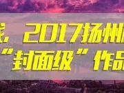 今天,扬州楼市2017年十大封面级作品出炉,太惊艳了!